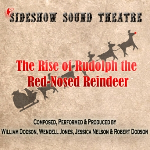 The Rise of Rudolph the Red-Nosed Reindeer Single Cover - Sideshow Sound Theatre - Composed, Performed and Produced by William Dodson, Wendell Jones, Jessica Nelson and Robert Dodson