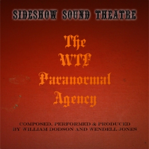 The WTF Paranormal Agency Album Cover - Sideshow Sound Theatre - Composed, Performed and Produced by William Dodson and Wendell Jones